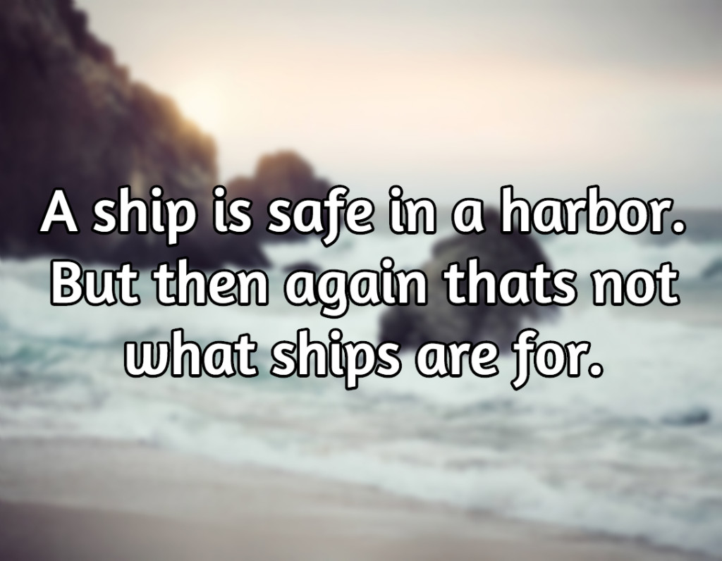 A ship is safe in a harbour. But then again thats not what ships are meant for.