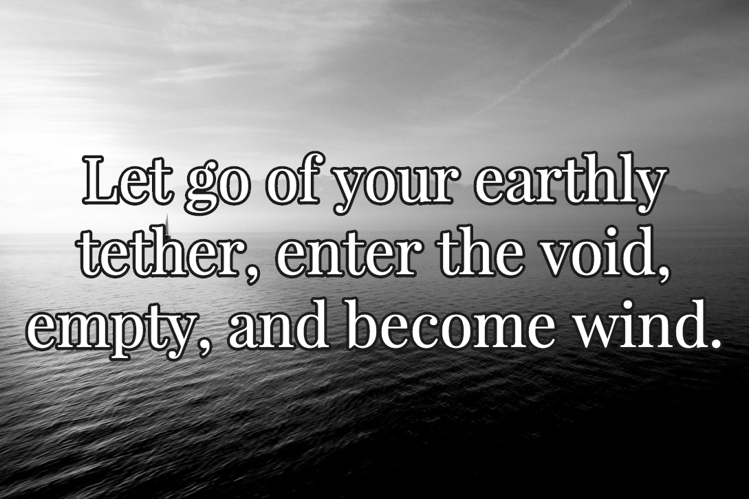 Let go of our earthly tether, enter the void, empty and become wind.