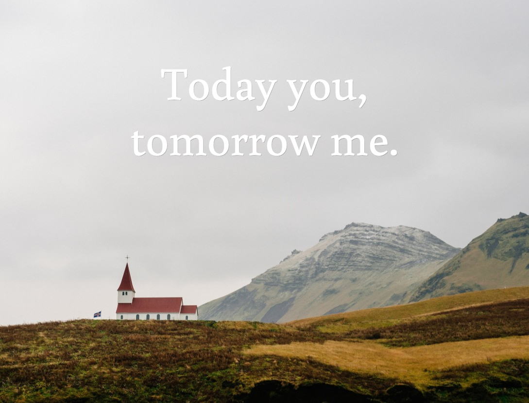 Today you, tomorrow me.