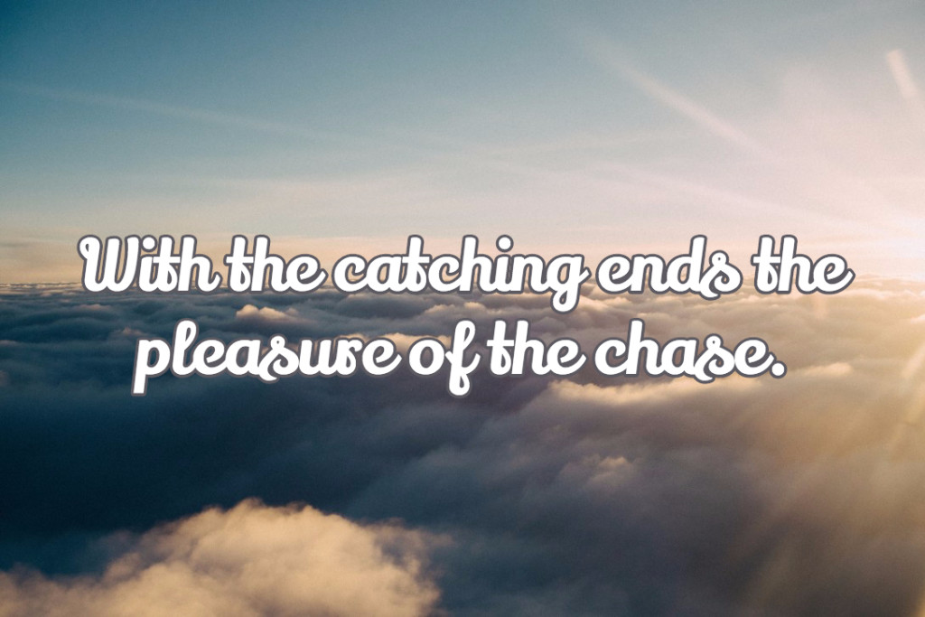With the catching ends the pleasure of the chase