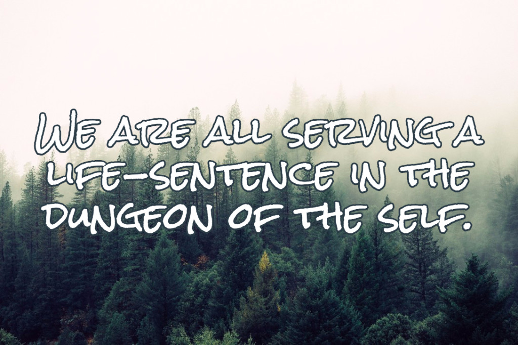 We are all serving a life-sentence in the dungeon of the self.