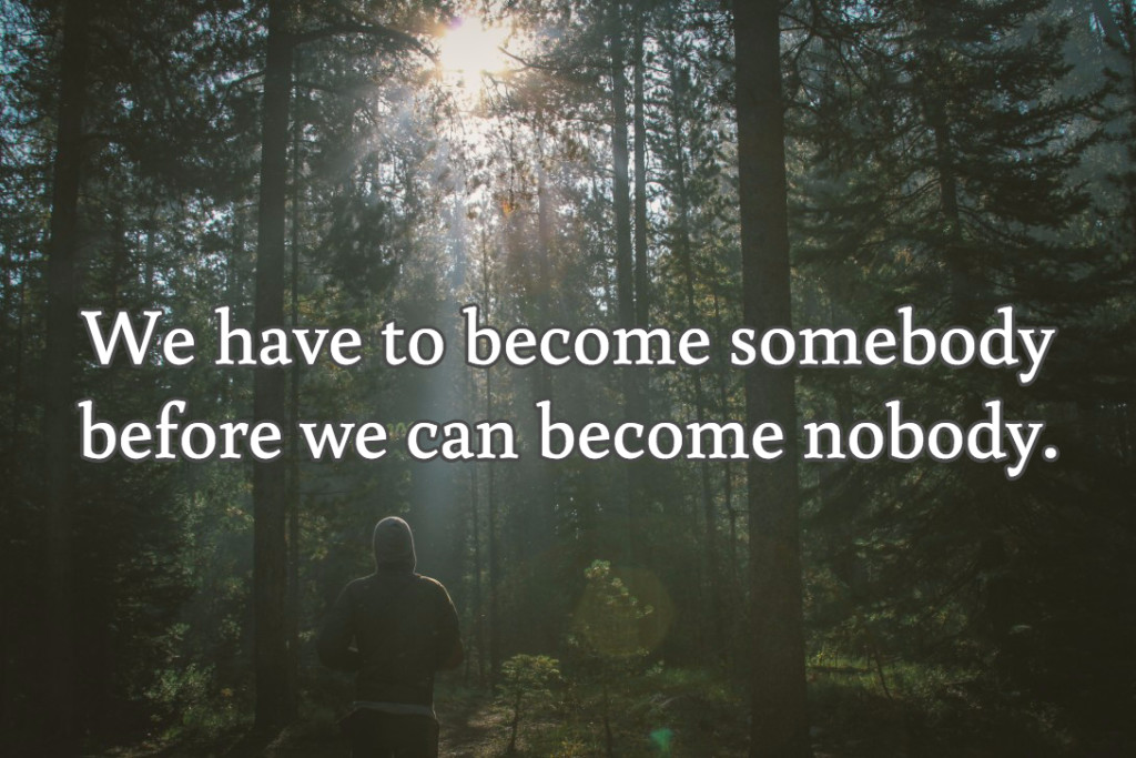 We have to become somebody before we can become nobody.