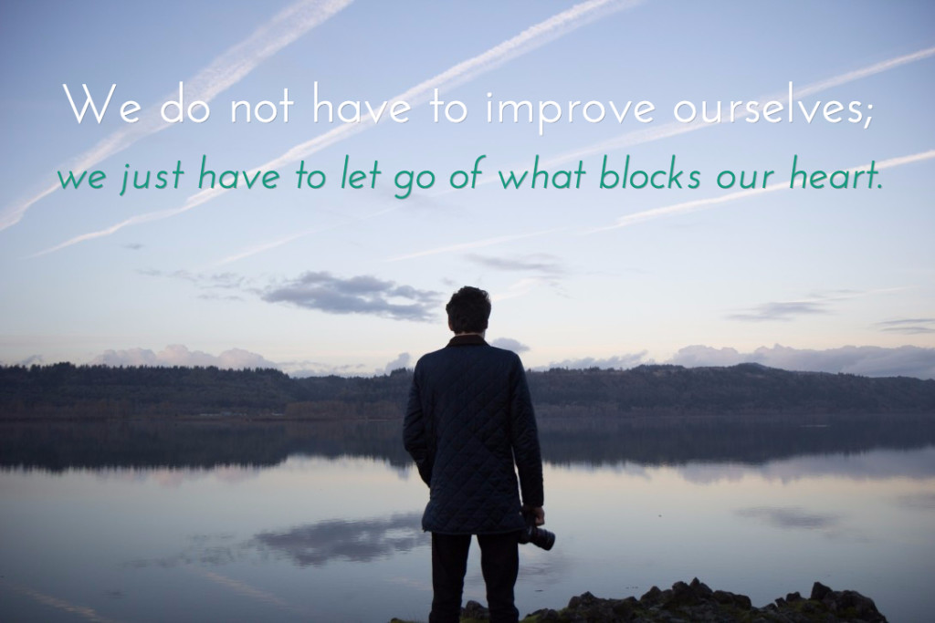 We do not have to improve ourselves. We just have to let go of what blocks our heart.