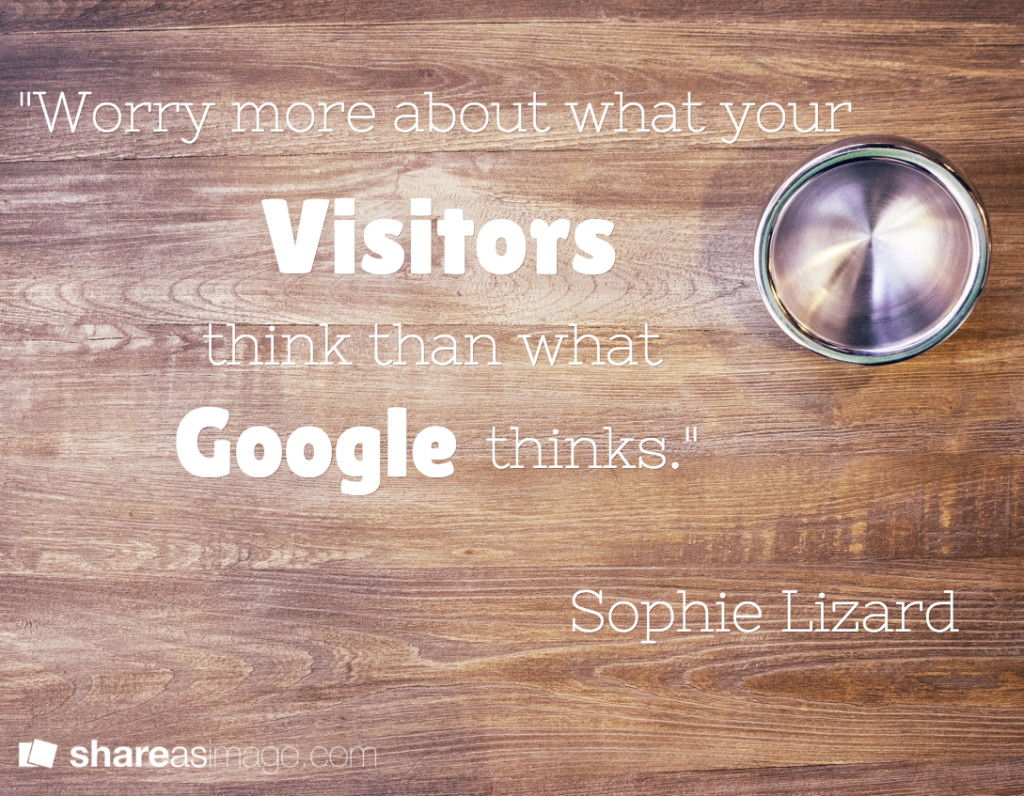 worry more about what your visitors think than what google thinks