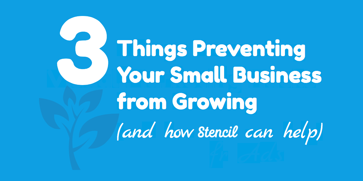 3 Things Preventing Your Small Business from Growing (and how Stencil can help)
