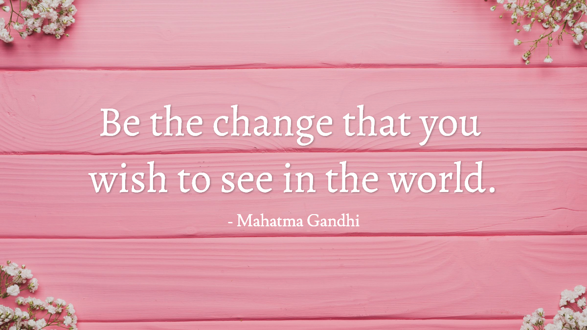 Be the change that you wish to see in the world. -Gandhi quote