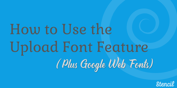 How to use the upload font feature plus Google web fonts.