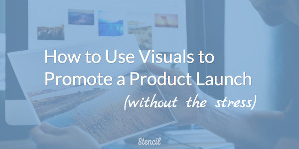 How to use visuals to promote a product launch without the stress