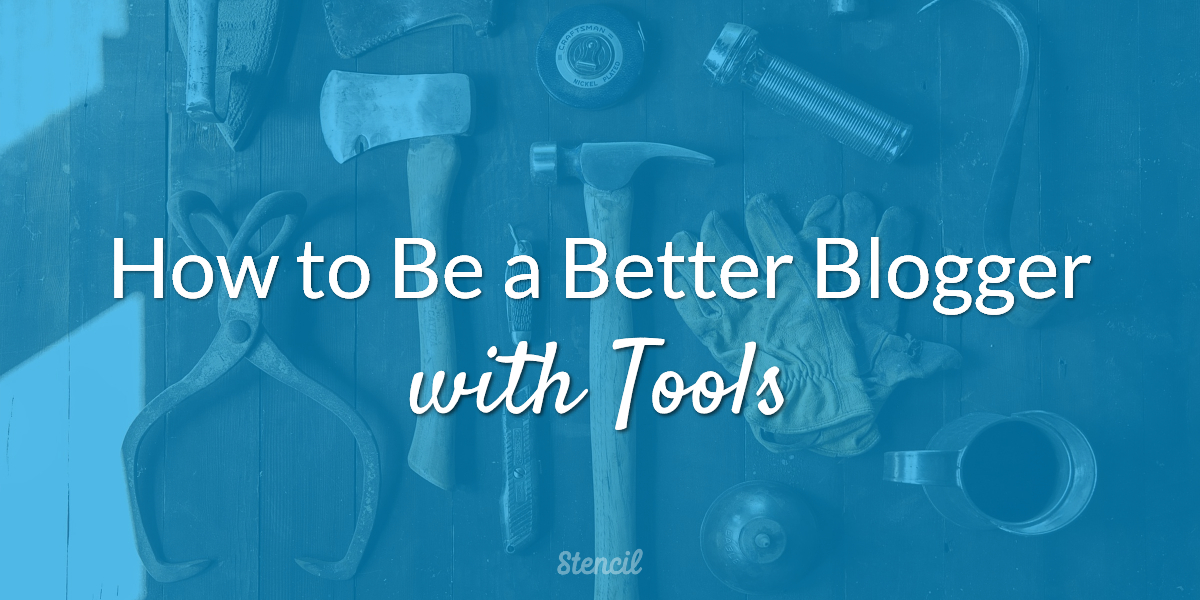 How to Be a Better Blogger with Tools - Stencil