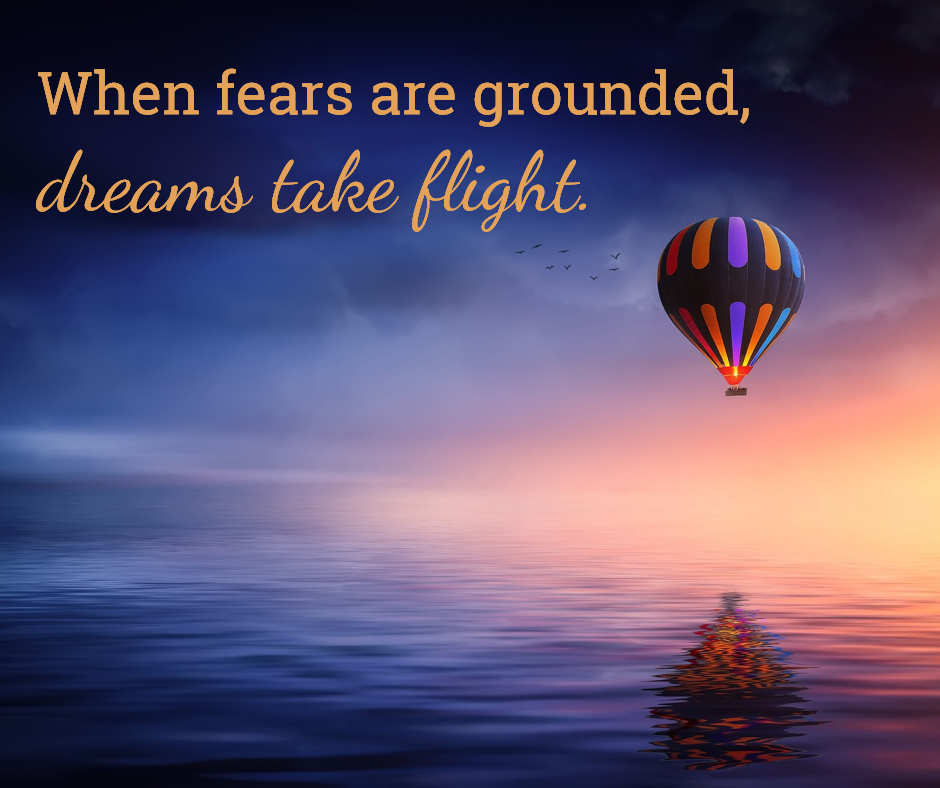 When fear are grounded, dreams take flight.