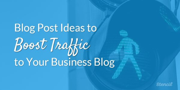 Blog Post Ideas to Boost Traffic to Your Business Blog