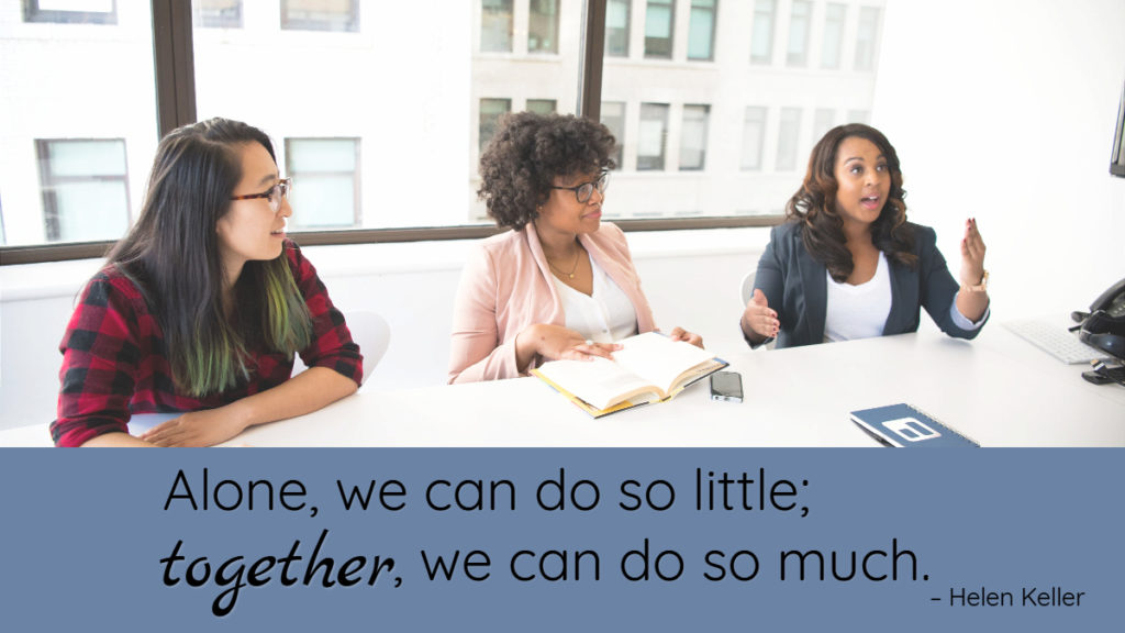 Alone, we can do so little; together, we can do so much. – Helen Keller.