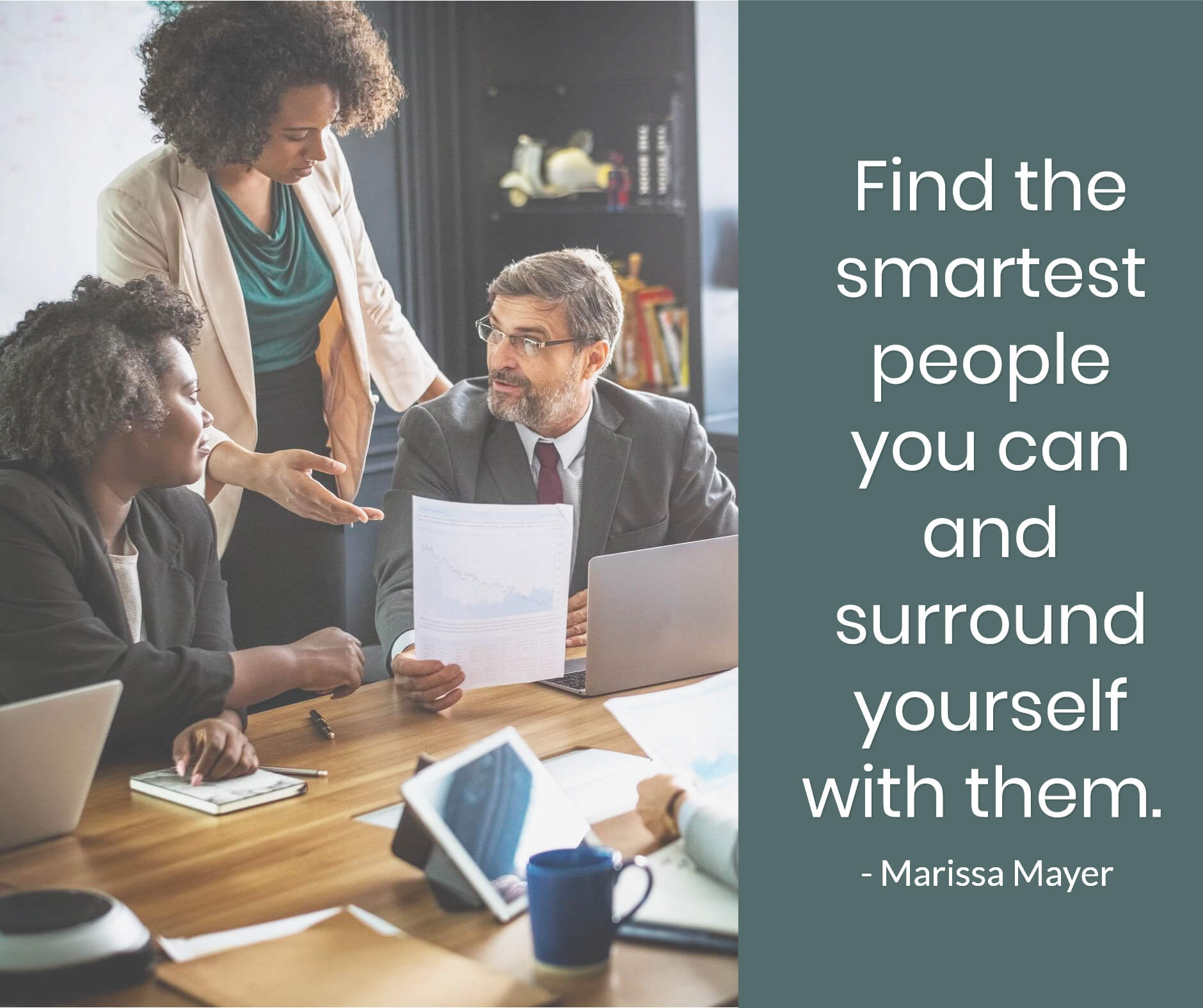 Find the smartest people you can and surround yourself with them.