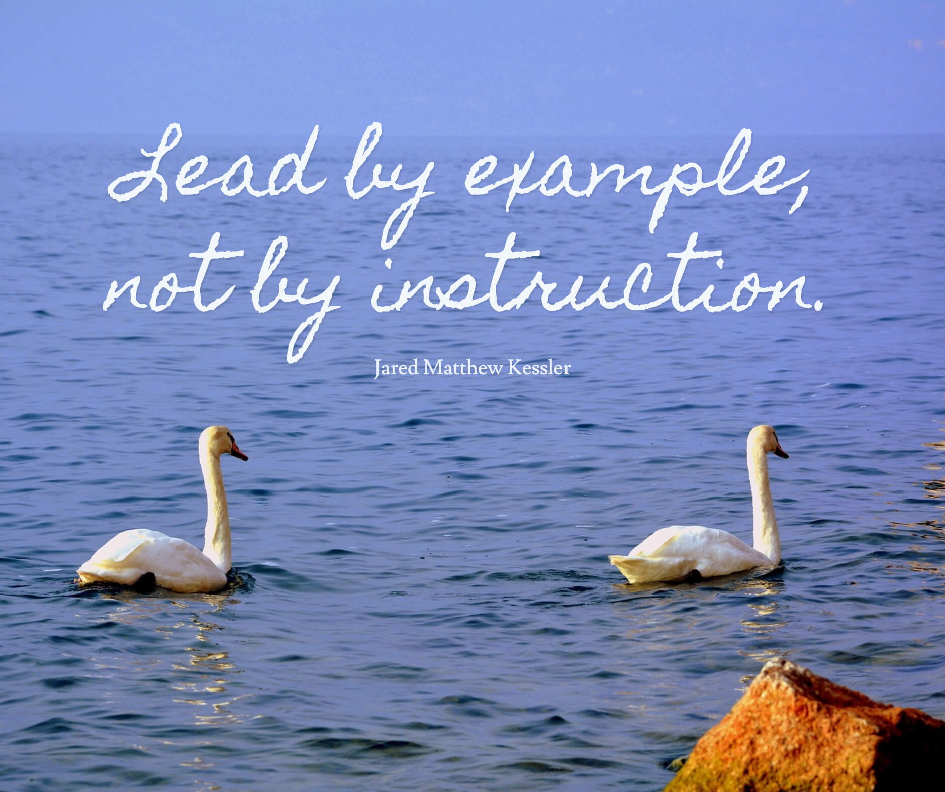 Lead by example, not by instruction.