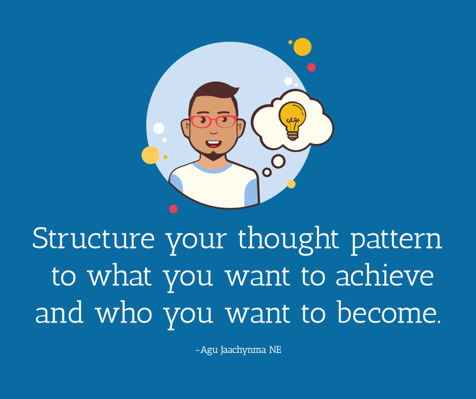 Structure your thought pattern to what you want to achieve and who you want to become.
