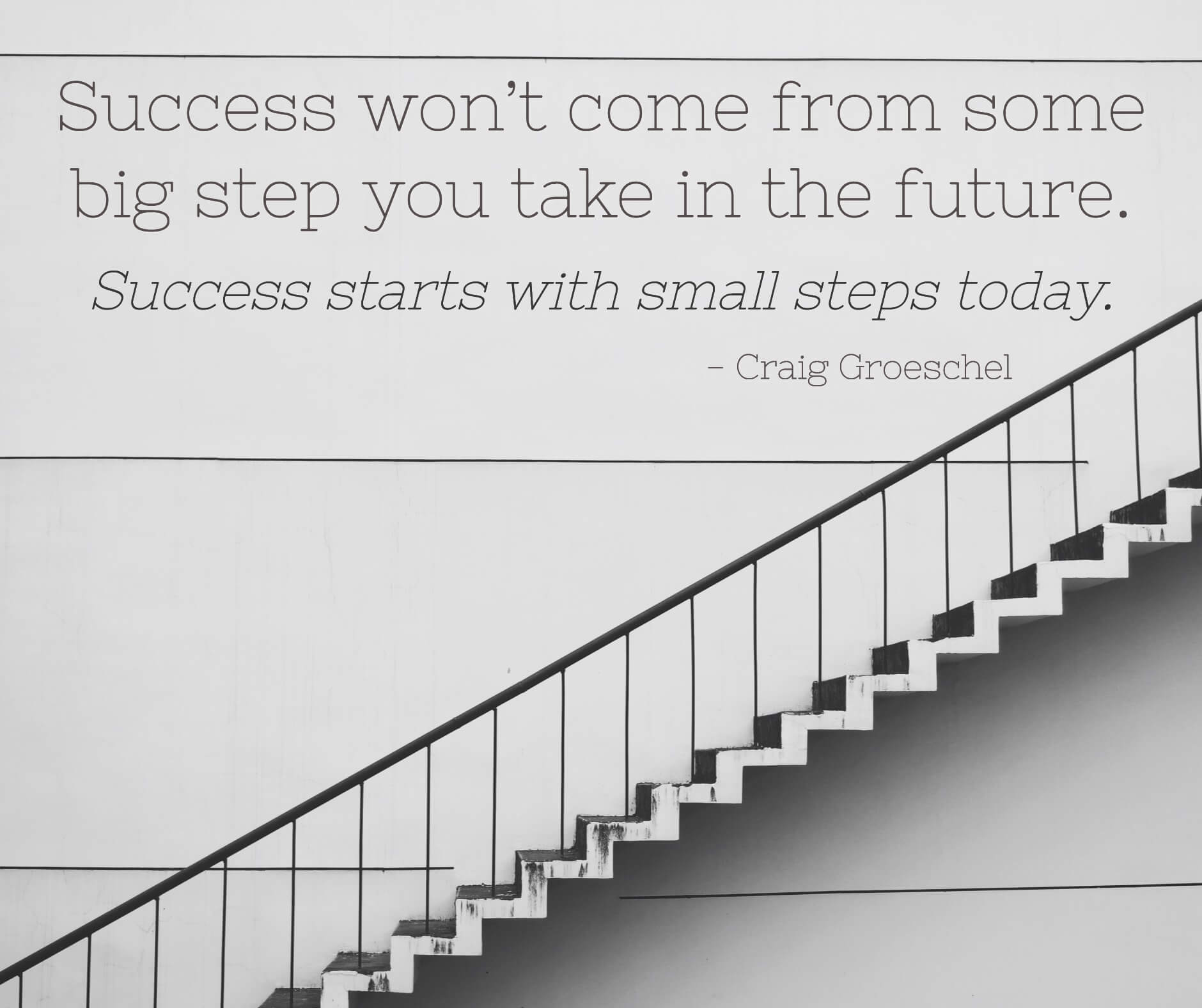 Success won't come from some big step you take in the future. Success starts with small steps today.