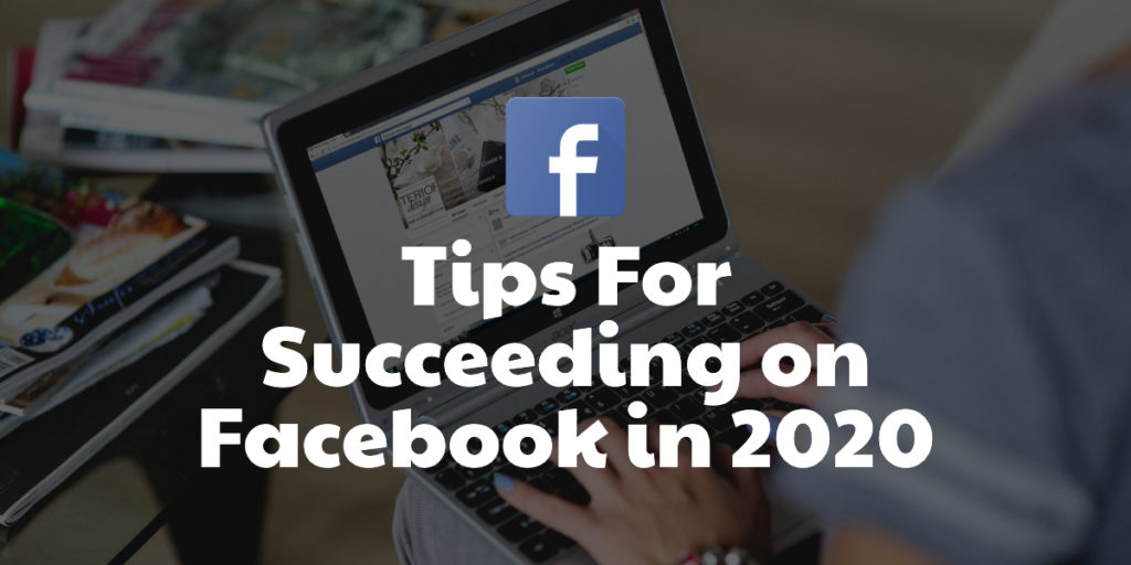 Tips For Succeeding On Facebook in 2020.