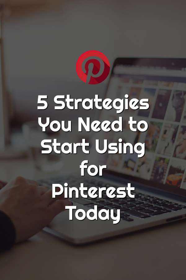 5 Strategies You Need to Start Using for Pinterest Today