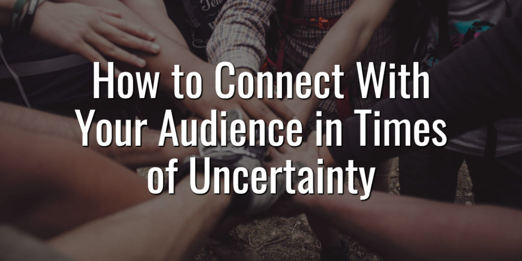 How to Connect With Your Audience in Times of Uncertainty