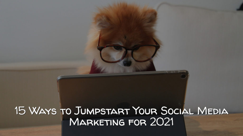 ​15 Ways to Jumpstart Your Social Media Marketing for 2021