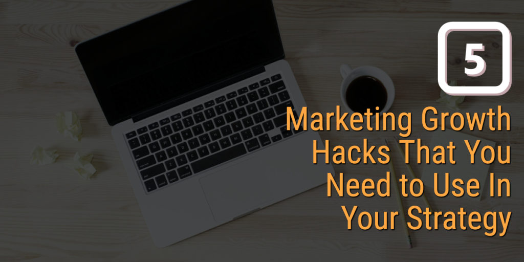 5 Marketing Growth Hacks That You Need to Use In Your Strategy